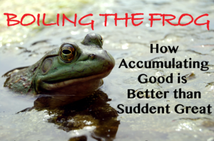 Boiling the Frog – How Accumulating Good is Better than Sudden Great